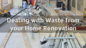 Dealing with Waste from your Home Renovation