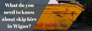 What do you need to know about skip hire in Wigan_
