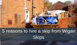 5 reasons to hire a skip from Wigan Skips